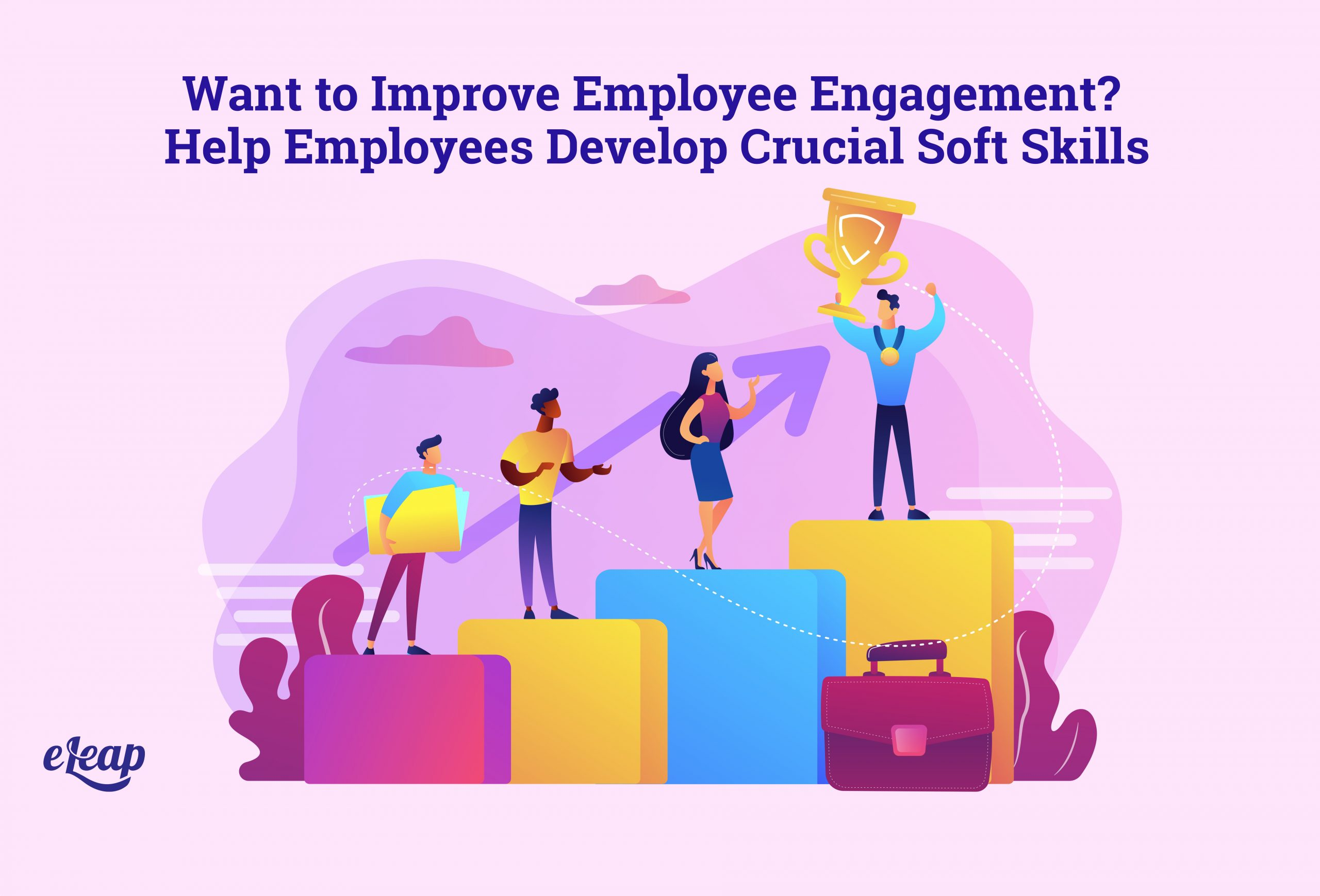 Want to Improve Employee Engagement? Help Employees Develop Crucial Soft Skills