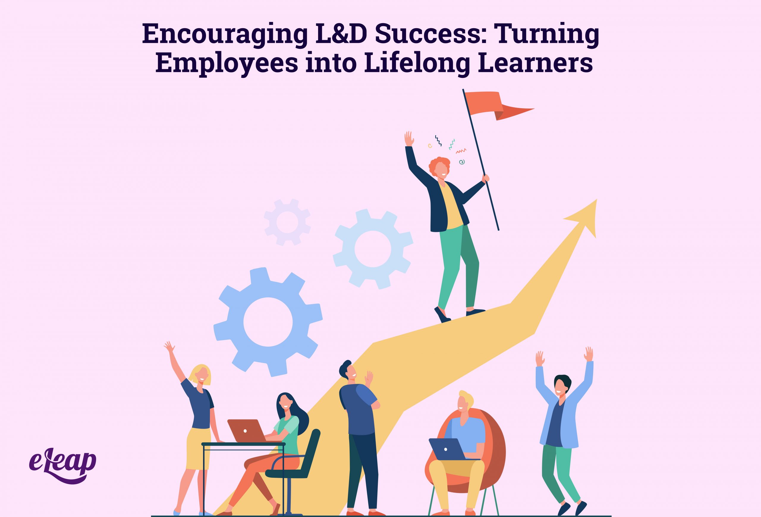 Encouraging L&D Success: Turning Employees into Lifelong Learners