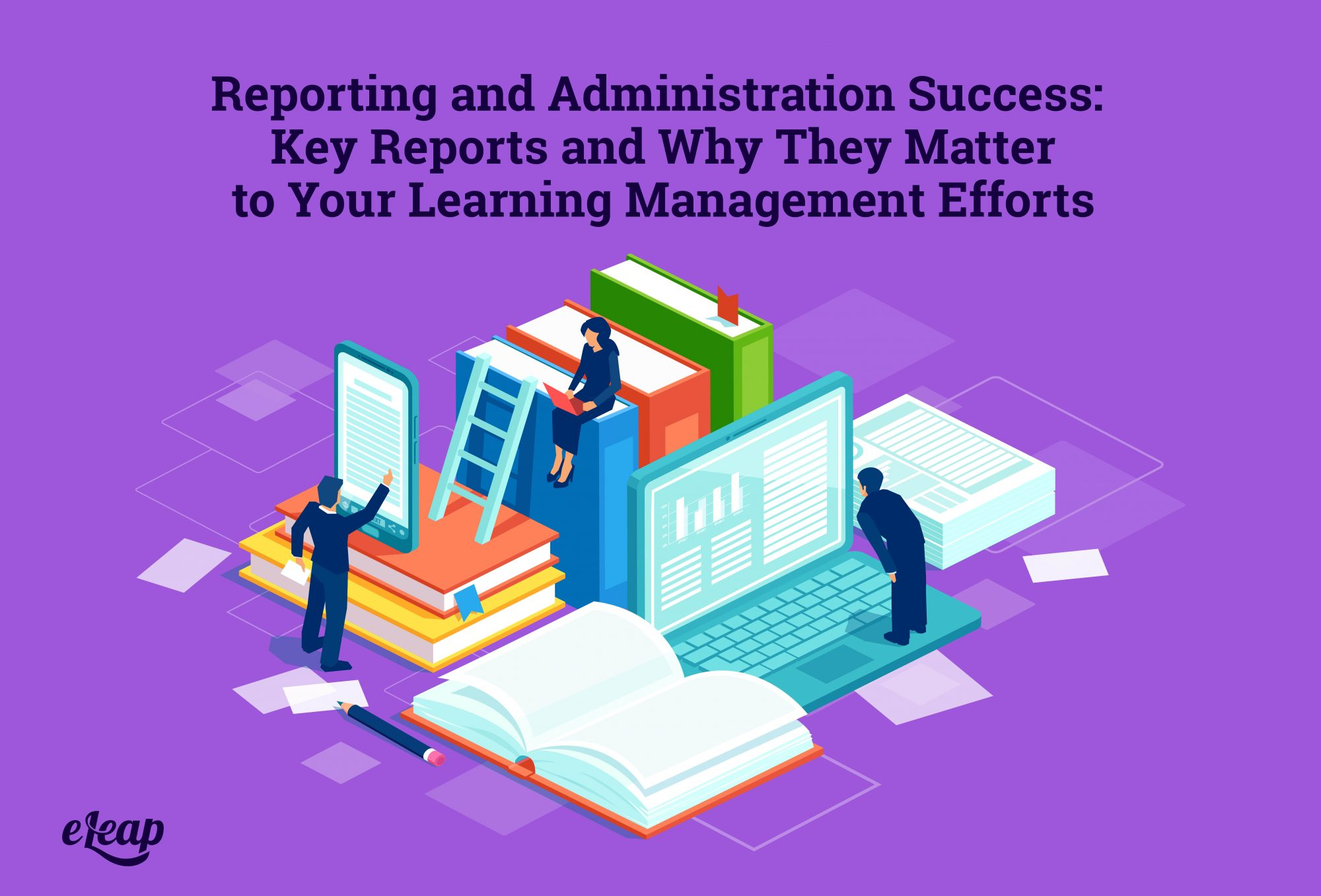 Reporting and Administration Success: Key Reports and Why They Matter to Your Learning Management Efforts
