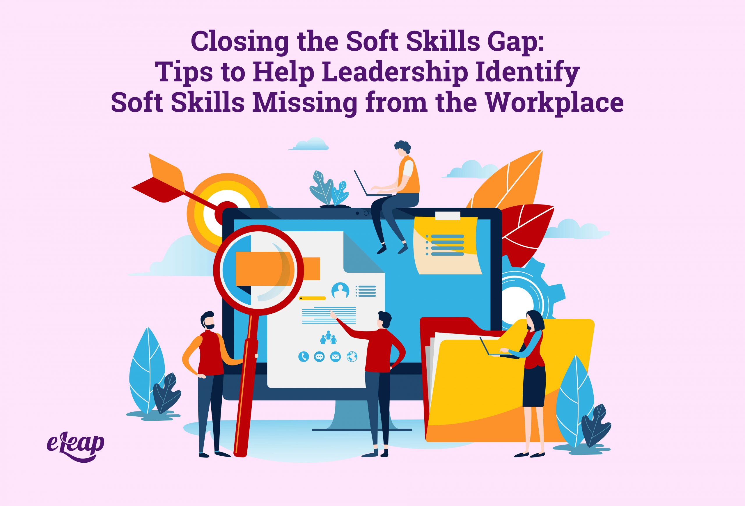 Closing the Soft Skills Gap: Tips to Help Leadership Identify Soft Skills Missing from the Workplace