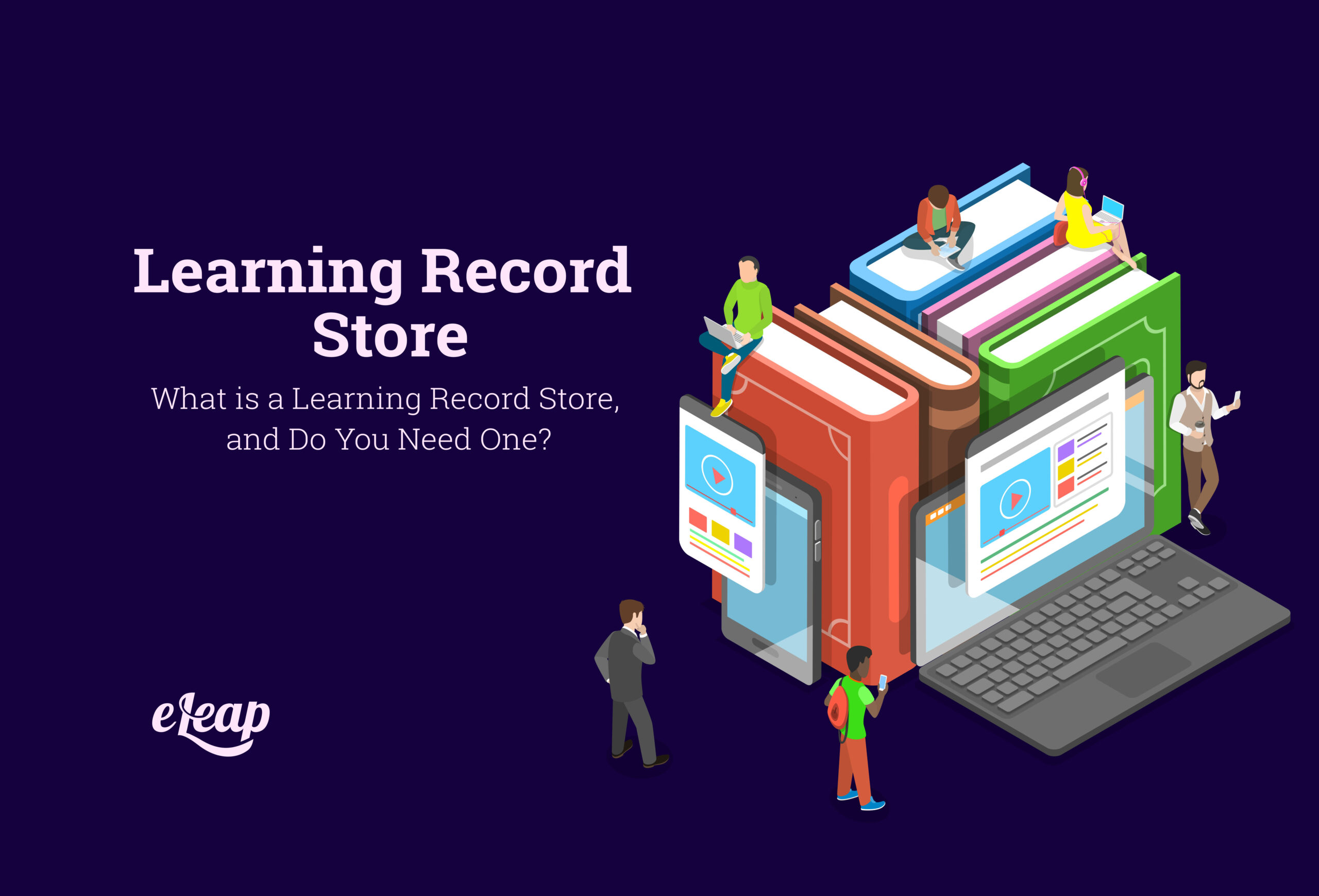 What is a Learning Record Store, and Do You Need One?